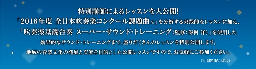 特別講師によるレッスンを大公開!「2016年度全日本吹奏楽コンクール課題曲」を分析する実践的なレッスンに加え、「吹奏楽基礎合奏スーパーサウンドトレーニング(監修:保科洋)」を使用した効果的なトレーニングまで、盛りだくさんのレッスンを特別公開します。地域の音楽文化の発展と交流を目的とした公開レッスンですので、お気軽にご参加ください。